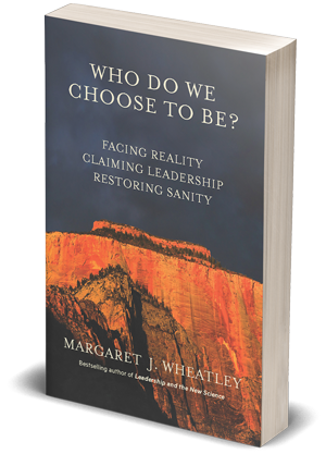 Who Do We Choose to Be? by Margaret Wheatley