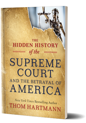 Thom Hartmann the Hidden History of the Supreme Court and the Betrayal of America